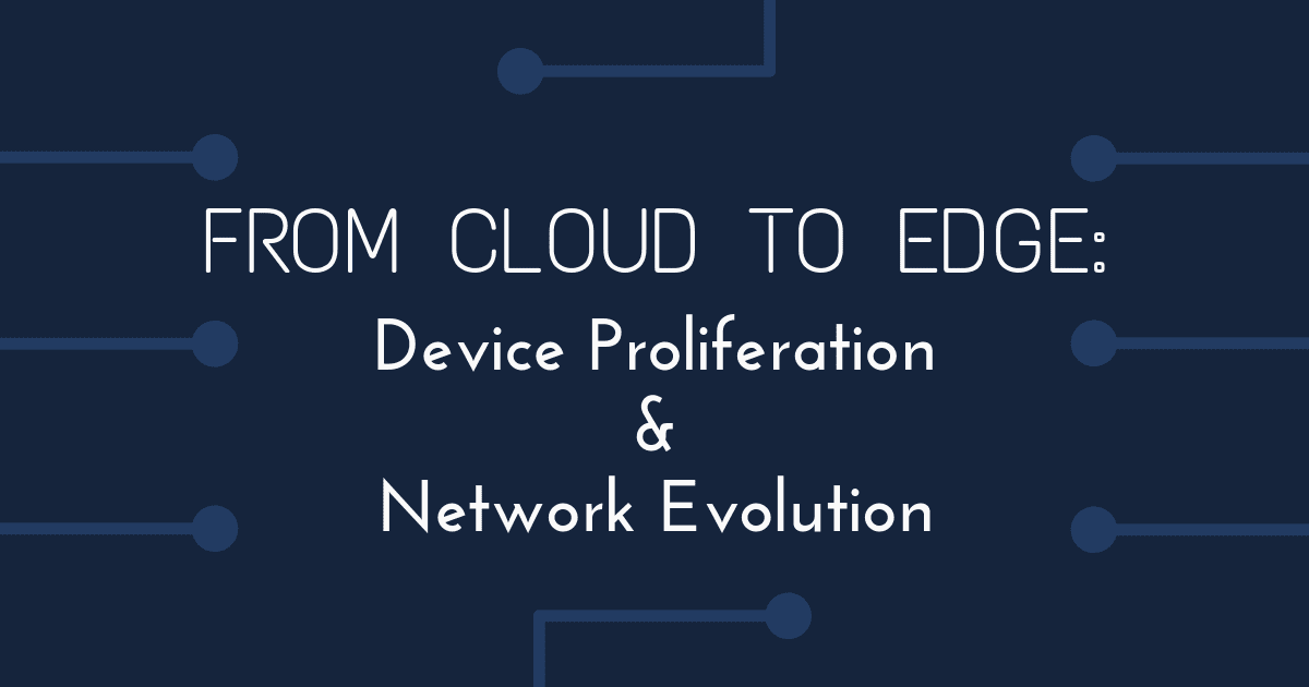 From Cloud to Edge: Device Proliferation and Network Evolution