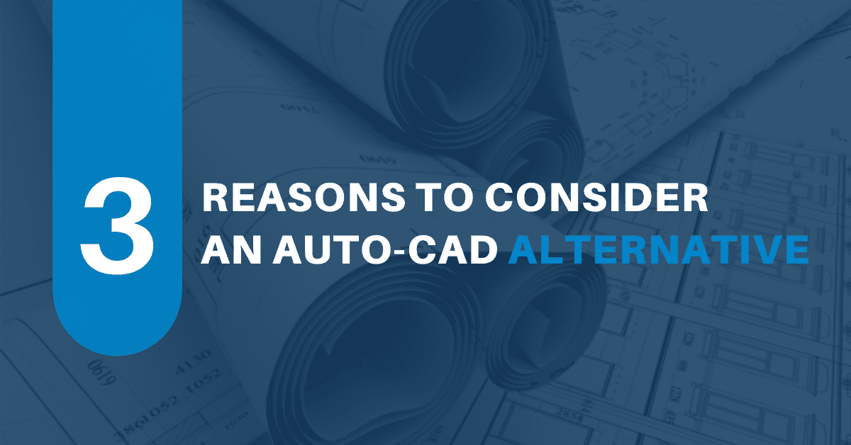 3 Reasons to Consider an Auto-CAD Alternative